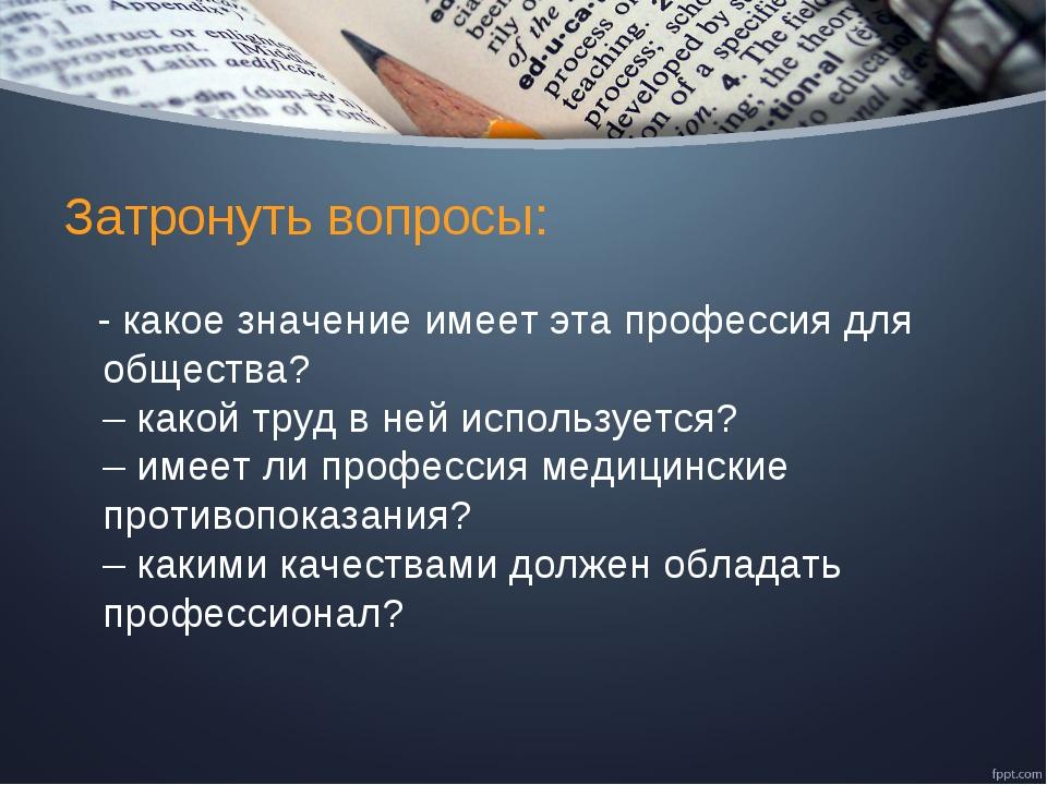 Затронуть вопросы: - какое значение имеет эта профессия для общества? – какой...