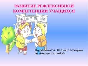 РАЗВИТИЕ РЕФЛЕКСИВНОЙ КОМПЕТЕНЦИИ УЧАЩИХСЯ Нурхайдарова Г.А., Ш-Л им.Ю.А.Гага