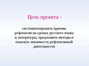 Цель проекта - систематизировать приемы рефлексии на уроках русского языка и