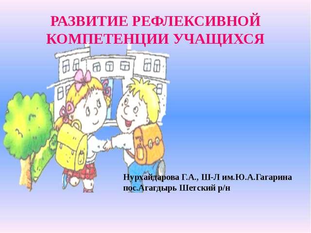 РАЗВИТИЕ РЕФЛЕКСИВНОЙ КОМПЕТЕНЦИИ УЧАЩИХСЯ Нурхайдарова Г.А., Ш-Л им.Ю.А.Гага...