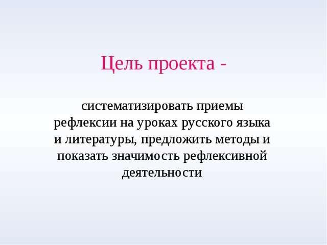 Цель проекта - систематизировать приемы рефлексии на уроках русского языка и...