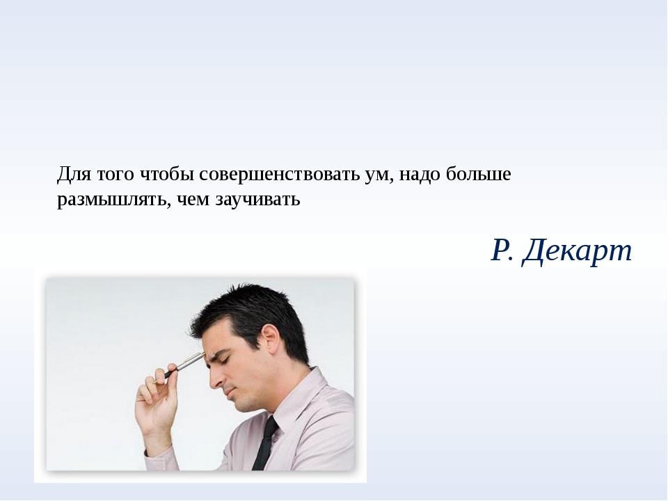 Для того чтобы совершенствовать ум, надо больше размышлять, чем заучивать Р....