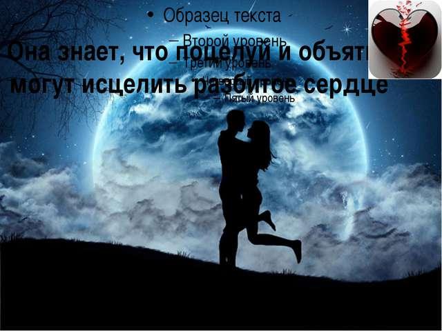 Она знает, что поцелуй и объятие могут исцелить разбитое сердце