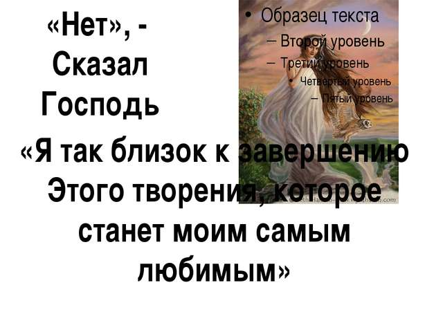 «Нет», - Сказал Господь «Я так близок к завершению Этого творения, которое ст...