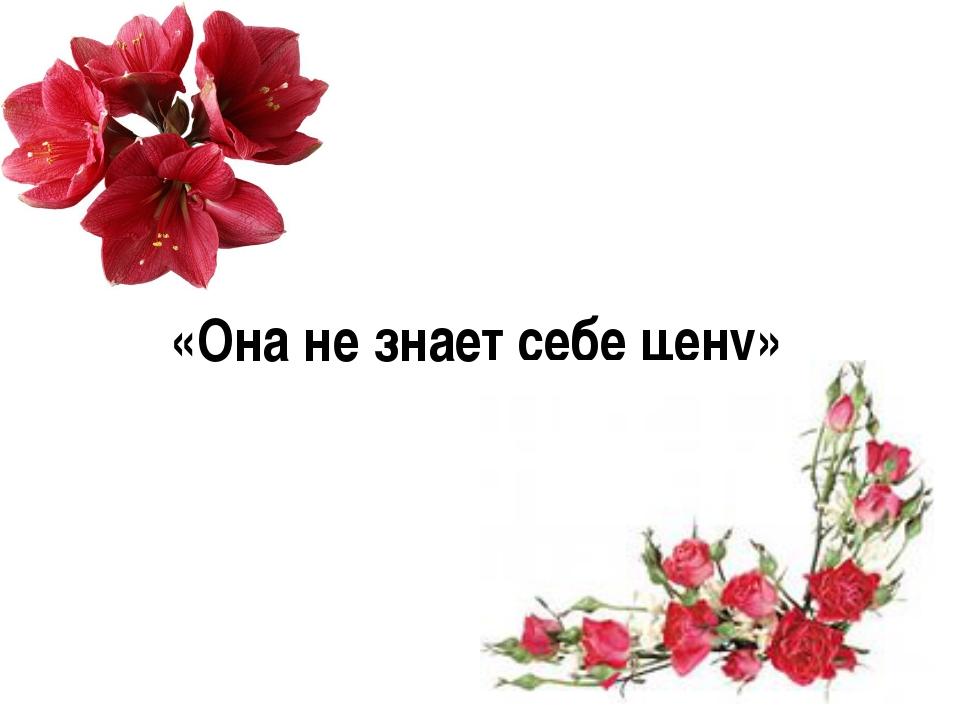 «Она не знает себе цену»