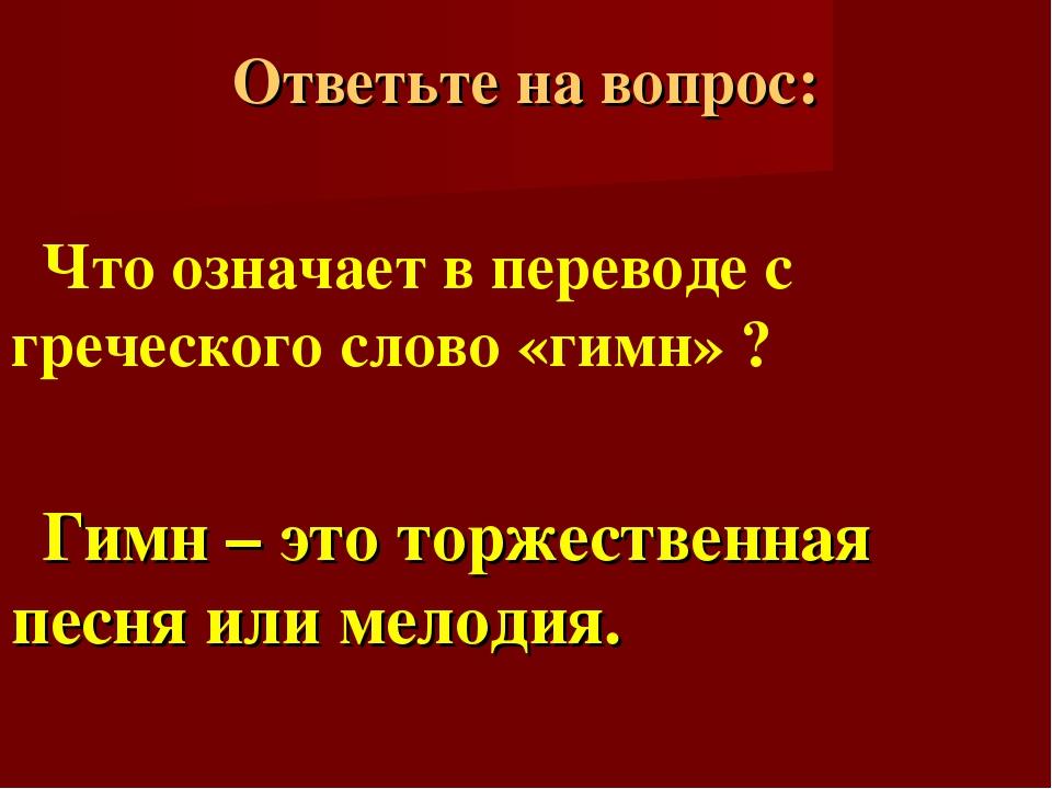 Ответьте на вопрос: Что означает в переводе с греческого слово «гимн» ? Гимн...