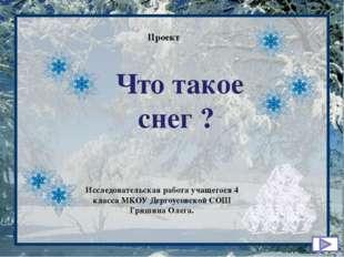 Что такое снег ? Проект Исследовательская работа учащегося 4 класса МКОУ Дер