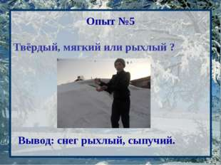 Опыт №5 Твёрдый, мягкий или рыхлый ? Вывод: снег рыхлый, сыпучий.