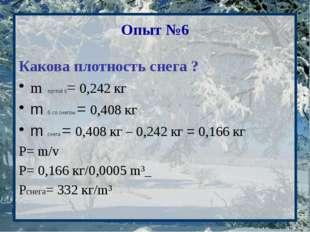 Опыт №6 Какова плотность снега ? m пустой б= 0,242 кг m б со снегом = 0,408 к