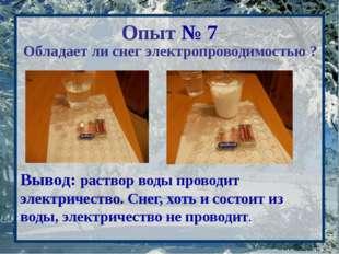 Опыт № 7 Обладает ли снег электропроводимостью ? Вывод: раствор воды проводит