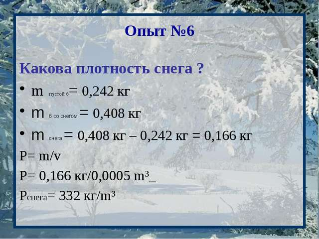 Опыт №6 Какова плотность снега ? m пустой б= 0,242 кг m б со снегом = 0,408 к...