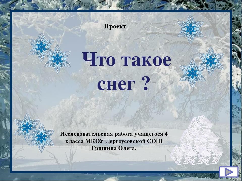 Что такое снег ? Проект Исследовательская работа учащегося 4 класса МКОУ Дер...