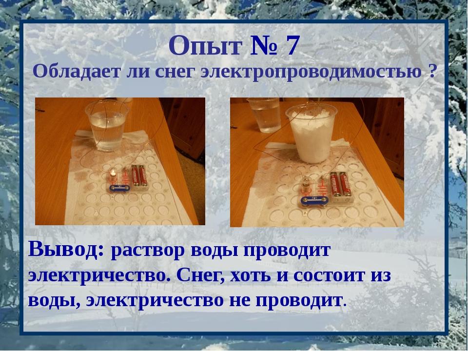 Опыт № 7 Обладает ли снег электропроводимостью ? Вывод: раствор воды проводит...