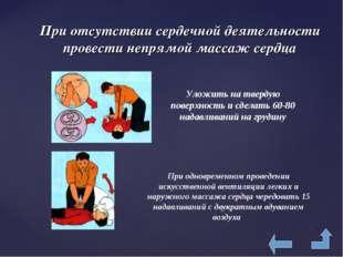 При отсутствии сердечной деятельности провести непрямой массаж сердца Уложить