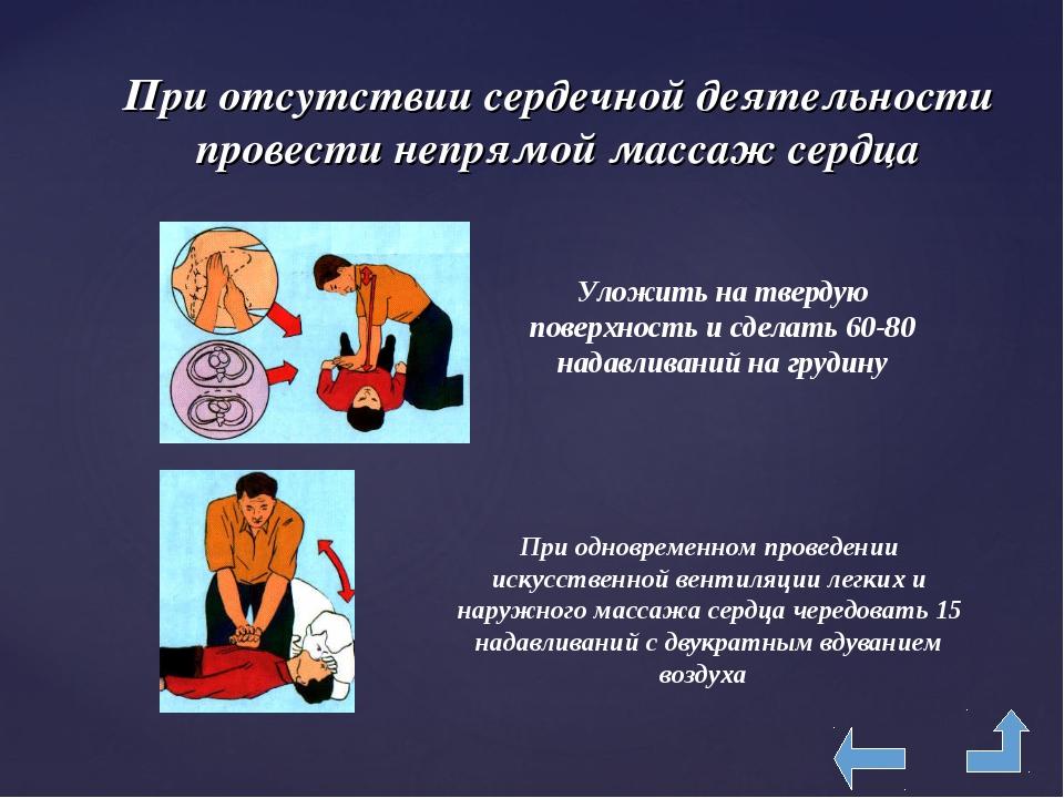 При отсутствии сердечной деятельности провести непрямой массаж сердца Уложить...