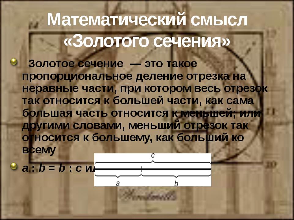Математический смысл «Золотого сечения» Золотое сечение—это такое пропорци...