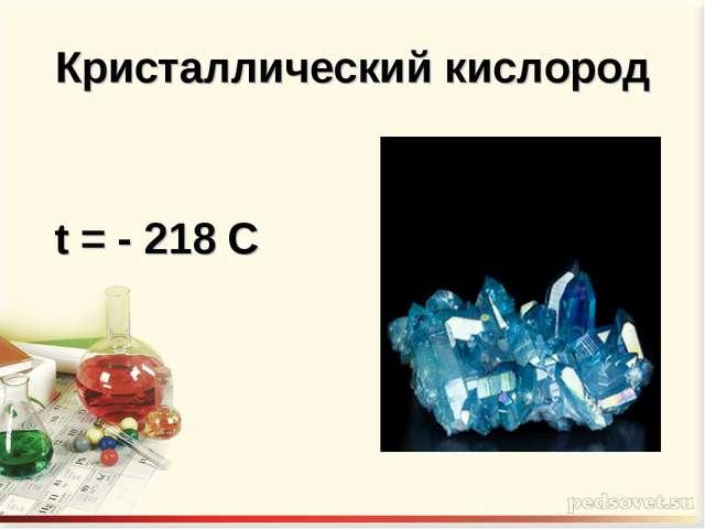 Кристаллический кислород t = - 218 C
