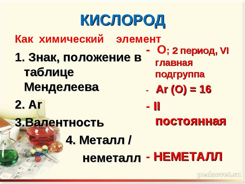 КИСЛОРОД Как химический элемент 1. Знак, положение в таблице Менделеева 2. Ar...