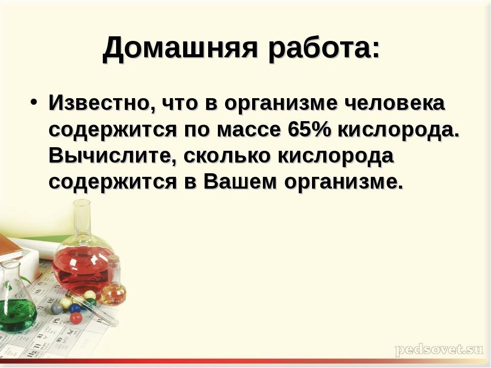 Домашняя работа: Известно, что в организме человека содержится по массе 65% к...