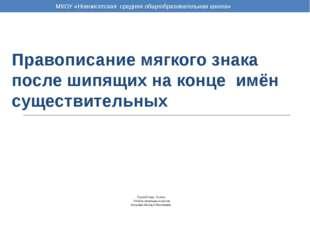 Правописание мягкого знака после шипящих на конце имён существительных Русски