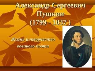 Александр Сергеевич Пушкин (1799 - 1837 ) Жизнь и творчество великого поэта