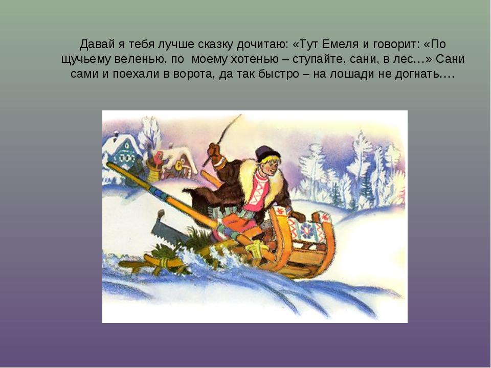 Давай я тебя лучше сказку дочитаю: «Тут Емеля и говорит: «По щучьему веленью,...