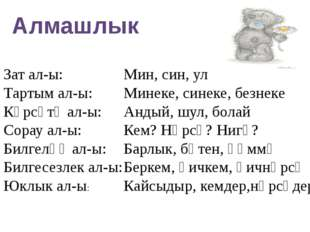 Алмашлык Зат ал-ы: Тартым ал-ы: Күрсәтү ал-ы: Сорау ал-ы: Билгеләү ал-ы: Билг