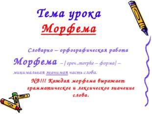 Тема урока Морфема Словарно – орфографическая работа Морфема – [ греч.,morphe