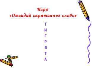 Игра «Отгадай спрятанное слово» Т И Г Р Я Т А