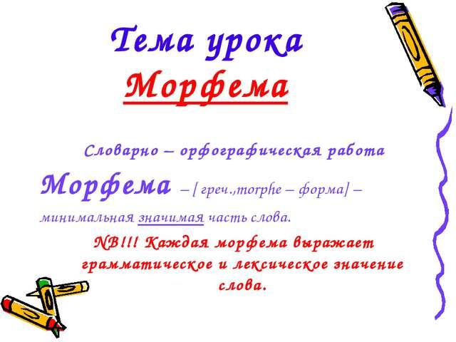 Тема урока Морфема Словарно – орфографическая работа Морфема – [ греч.,morphe...