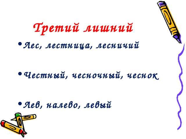 Третий лишний Лес, лестница, лесничий Честный, чесночный, чеснок Лев, налево,...