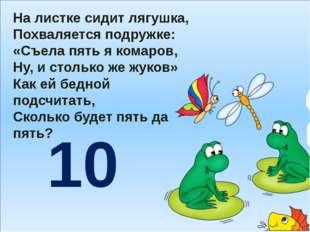 На листке сидит лягушка, Похваляется подружке: «Съела пять я комаров, Ну, и
