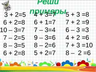 Реши примеры 3 + 2=5 6 + 2=8 10 – 3=7 7 – 2=5 8 – 3=5 6 + 2=8 4 + 3=7 6 + 1=