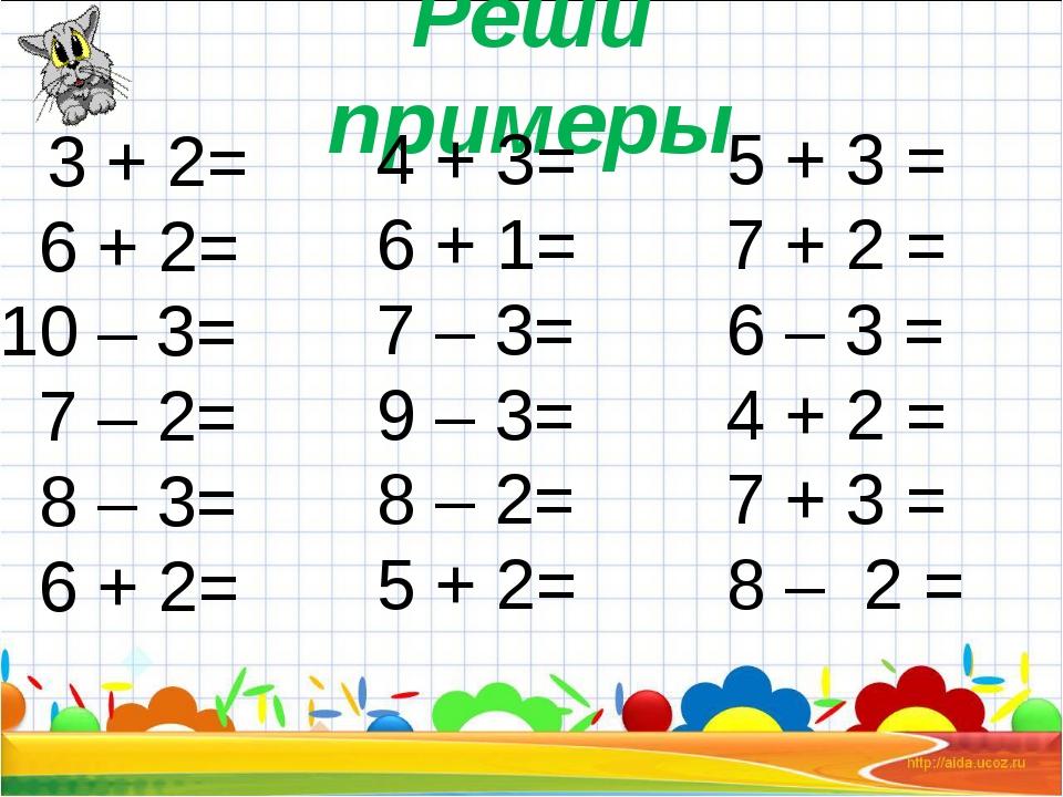 Реши примеры 3 + 2= 6 + 2= 10 – 3= 7 – 2= 8 – 3= 6 + 2= 4 + 3= 6 + 1= 7 – 3=...