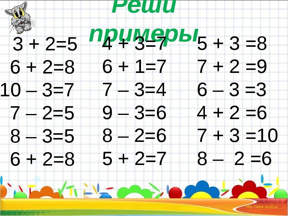 Реши примеры 3 + 2=5 6 + 2=8 10 – 3=7 7 – 2=5 8 – 3=5 6 + 2=8 4 + 3=7 6 + 1=...