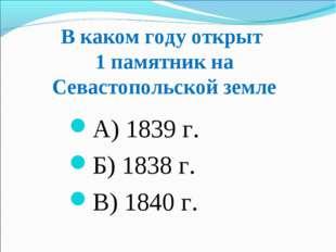 В каком году открыт 1 памятник на Севастопольской земле А) 1839 г. Б) 1838 г.
