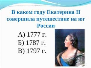 В каком году Екатерина ІІ совершила путешествие на юг России А) 1777 г. Б) 17