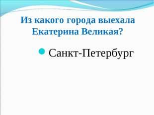 Из какого города выехала Екатерина Великая? Санкт-Петербург