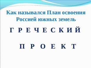 Как назывался План освоения Россией южных земель ГРЕЧЕСКИЙ ПРОЕКТ