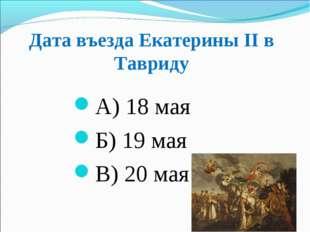 Дата въезда Екатерины ІІ в Тавриду А) 18 мая Б) 19 мая В) 20 мая