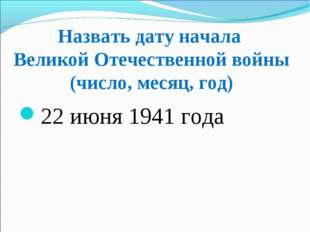 Назвать дату начала Великой Отечественной войны (число, месяц, год) 22 июня 1