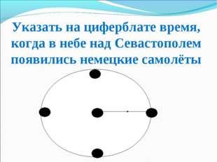 Указать на циферблате время, когда в небе над Севастополем появились немецкие