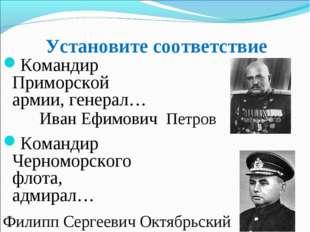 Установите соответствие Командир Приморской армии, генерал… Командир Черномор
