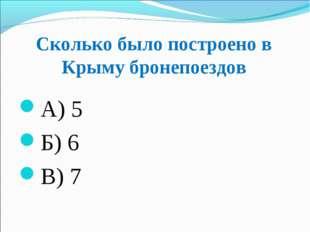 Сколько было построено в Крыму бронепоездов А) 5 Б) 6 В) 7