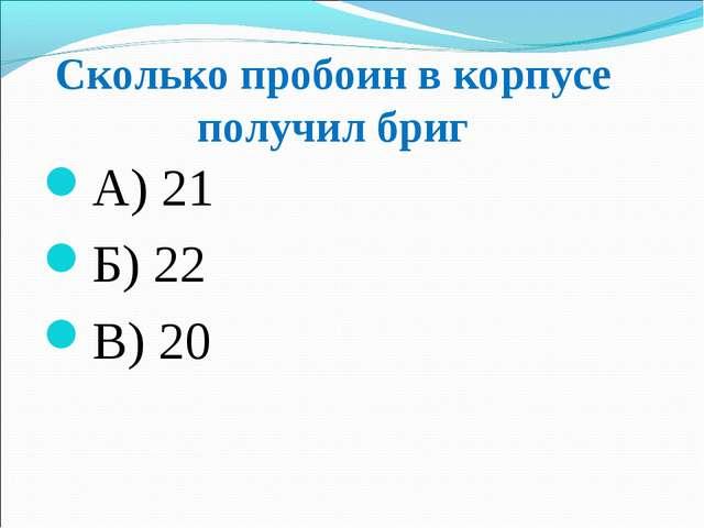 Сколько пробоин в корпусе получил бриг А) 21 Б) 22 В) 20