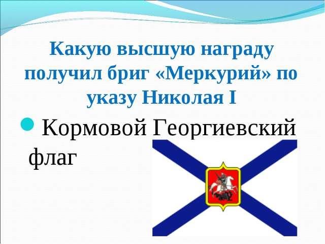 Какую высшую награду получил бриг «Меркурий» по указу Николая І Кормовой Геор...