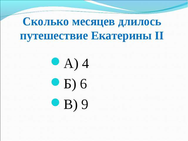 Сколько месяцев длилось путешествие Екатерины ІІ А) 4 Б) 6 В) 9