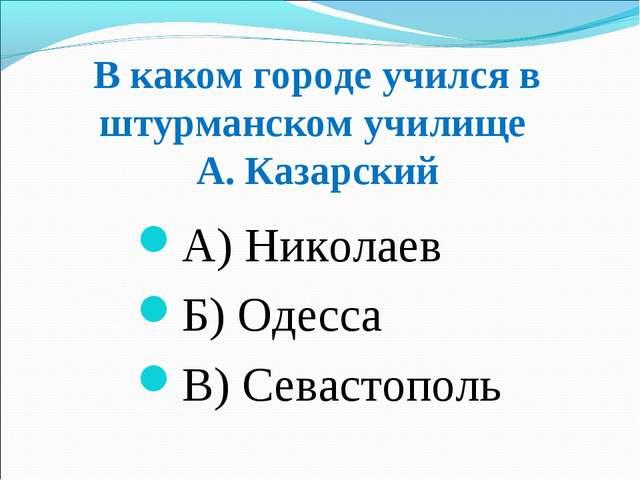 В каком городе учился в штурманском училище А. Казарский А) Николаев Б) Одесс...