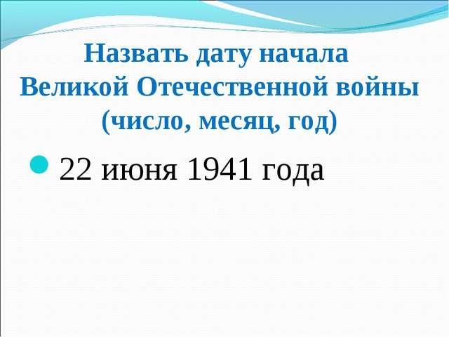 Назвать дату начала Великой Отечественной войны (число, месяц, год) 22 июня 1...