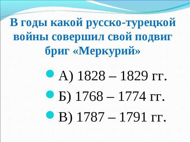 В годы какой русско-турецкой войны совершил свой подвиг бриг «Меркурий» А) 18...
